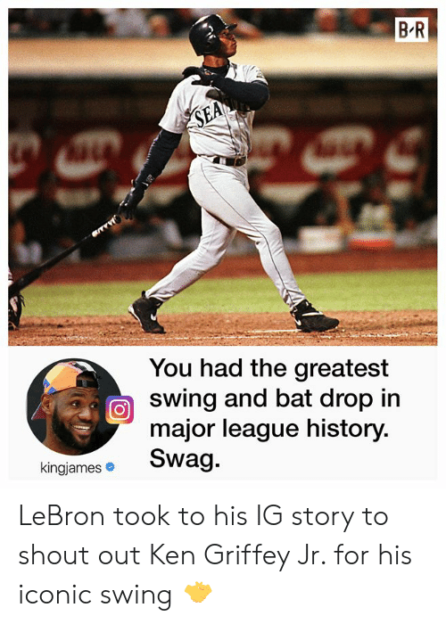 shout out: B R  SEA  You had the greatest  swing and bat drop in  major league history.  Swag.  kingjames LeBron took to his IG story to shout out Ken Griffey Jr. for his iconic swing 🤝