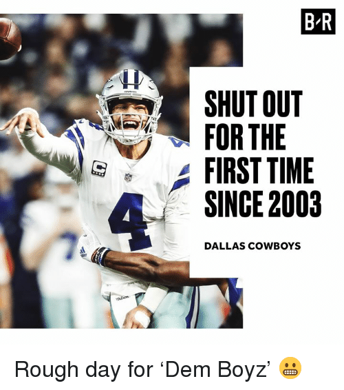 Dallas Cowboys: B-R  SHUT OUT  FOR THE  FIRST TIME  SINCE 2003  DALLAS COWBOYS Rough day for 'Dem Boyz' 😬