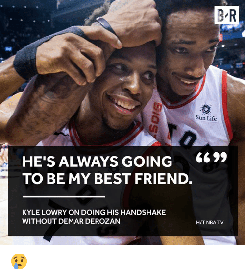 Best Friend, DeMar DeRozan, and Kyle Lowry: B R  Sun Life  HE'S ALWAYS GOING 669,  TO BE MY BEST FRIEND.  KYLE LOWRY ON DOING HIS HANDSHAKE  WITHOUT DEMAR DEROZAN  H/TNBA TV 😢