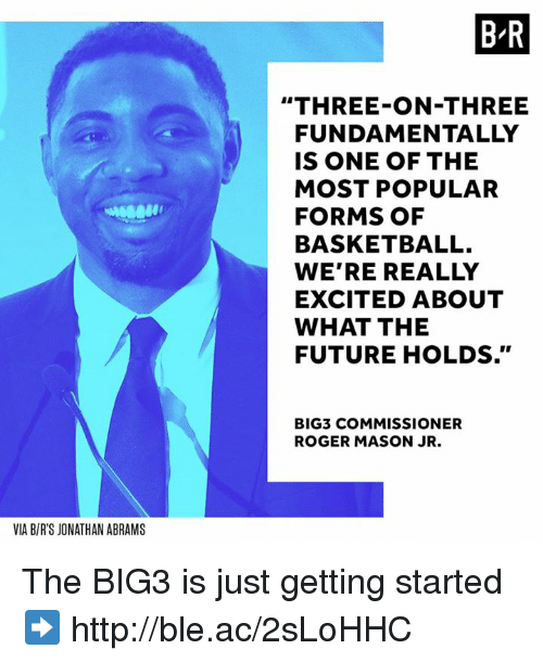 """just getting started: B R  """"THREE-ON-THREE  FUNDAMENTALLY  IS ONE OF THE  MOST POPULAR  FORMS OF  BASKETBALL.  WE'RE REALLY  EXCITED ABOUT  WHAT THE  FUTURE HOLDS.""""  BIG3 COMMISSIONER  ROGER MASON JR.  VIA B/R'S JONATHAN ABRAMS The BIG3 is just getting started ➡️ http://ble.ac/2sLoHHC"""