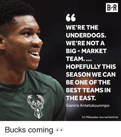 antetokounmpo: B-R  WE'RE THE  UNDERDOGS.  WE'RE NOT A  BIG MARKET  TEAM....  HOPEFULLY THIS  SEASON WE CAN  BE ONE OF THE  BEST TEAMS IN  THE EAST.  Giannis Antetokounmpo  h/t Milwaukee Journal Sentinel Bucks coming 👀