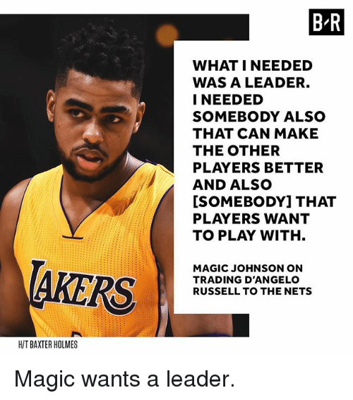 Magic Johnson, Sports, and Magic: B R  WHAT I NEEDED  WAS A LEADER.  I NEEDED  SOMEBODY ALSO  THAT CAN MAKE  THE OTHER  PLAYERS BETTER  AND ALSO  ISOMEBODYI THAT  PLAYERS WANT  TO PLAY WITHH  AKERS  MAGIC JOHNSON ON  TRADING D'ANGELO  RUSSELL TO THE NETS  H/T BAXTER HOLMES Magic wants a leader.