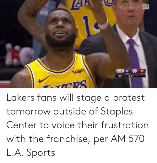 ballmemes.com: B-R  wish  112 112 Lakers fans will stage a protest tomorrow outside of Staples Center to voice their frustration with the franchise, per AM 570 L.A. Sports