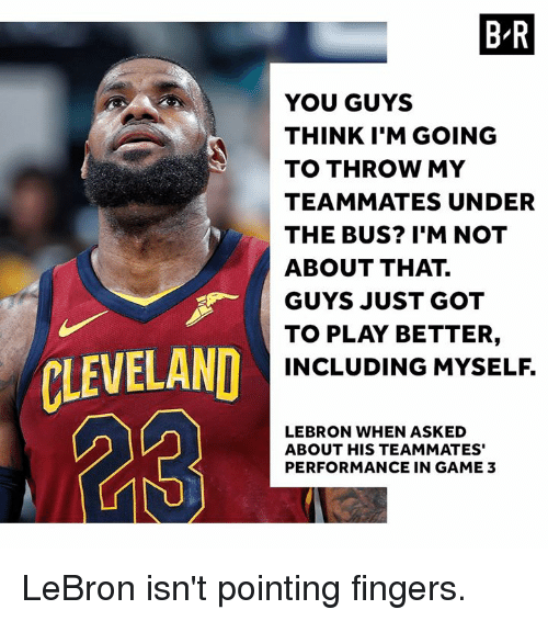 under the bus: B-R  YOU GUYS  THINK I'M GOING  TO THROW MY  TEAMMATES UNDER  THE BUS? I'M NOT  ABOUT THAT.  GUYS JUST GOT  TO PLAY BETTER,  INCLUDING MYSELF.  ,  r  CLEVELAND  LEBRON WHEN ASKED  ABOUT HIS TEAMMATES'  PERFORMANCE IN GAME 3 LeBron isn't pointing fingers.