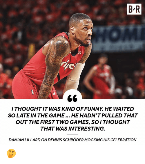 The Game, Game, and Games: B R  ZE  I THOUGHTIT WAS KIND OFFUNNY. HE WAITED  SO LATE IN THE GAME... HE HADN'T PULLED THAT  OUT THE FIRST TWO GAMES, SO ITHOUGHT  THAT WAS INTERESTING.  DAMIANLILLARD ON DENNIS SCHRÖDER MOCKING HIS CELEBRATION 🤔