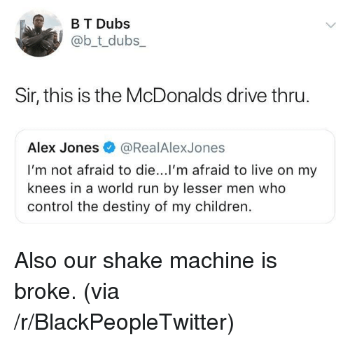Blackpeopletwitter, Children, and Destiny: B T Dubs  @b_t_dubs  Sir, this is the McDonalds drive thru  Alex Jones@RealAlexJones  I'm not afraid to die...l'm afraid to live on my  knees in a world run by lesser men who  control the destiny of my children. Also our shake machine is broke. (via /r/BlackPeopleTwitter)