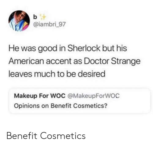 Sherlock: b t  @iambri_97  He was good in Sherlock but his  American accent as Doctor Strange  leaves much to be desired  Makeup For Woc @MakeupForWOC  Opinions on Benefit Cosmetics? Benefit Cosmetics
