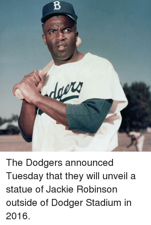 Dodgers, Sports, and Jackie Robinson: B The Dodgers announced Tuesday that they will unveil a statue of Jackie Robinson outside of Dodger Stadium in 2016.