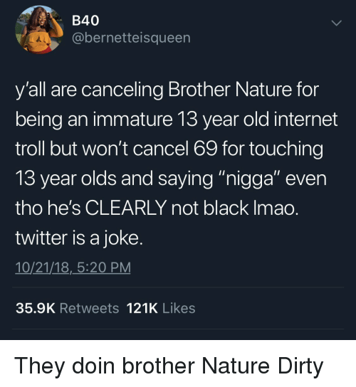 """internet troll: B40  @bernetteisqueen  y'all are canceling Brother Nature for  being an immature 13 year old internet  troll but won't cancel 69 for touching  13 year olds and saving """"nigaa"""" even  tho he's CLEARLY not black Imao  twitter is a joke  10/21/18,_5:20 PM  35.9K Retweets 121K Likes They doin brother Nature Dirty"""