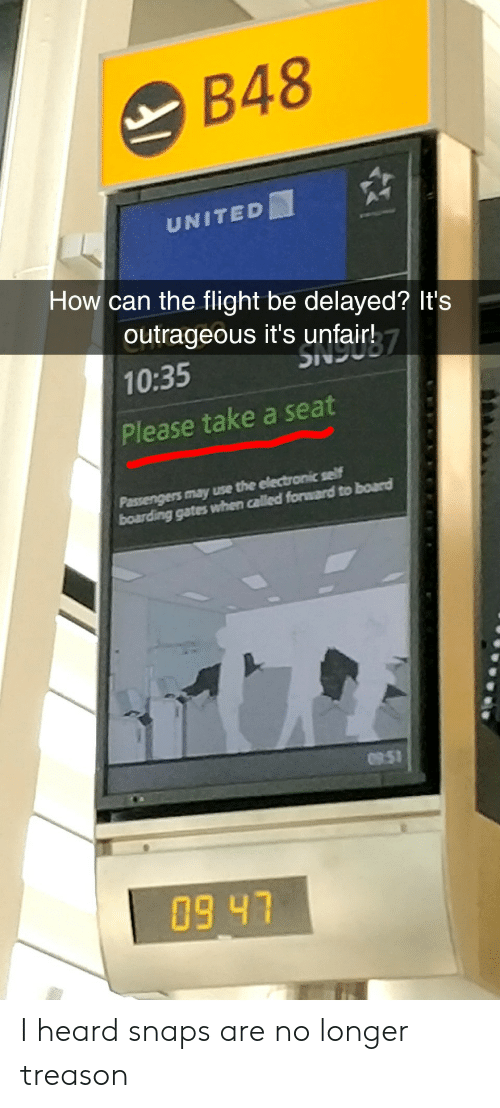 Take A Seat: B48  UNITED  How can the flight be delayed? It's  outrageous it's unfairh7  10:35  Please take a seat  0951  09 47 I heard snaps are no longer treason