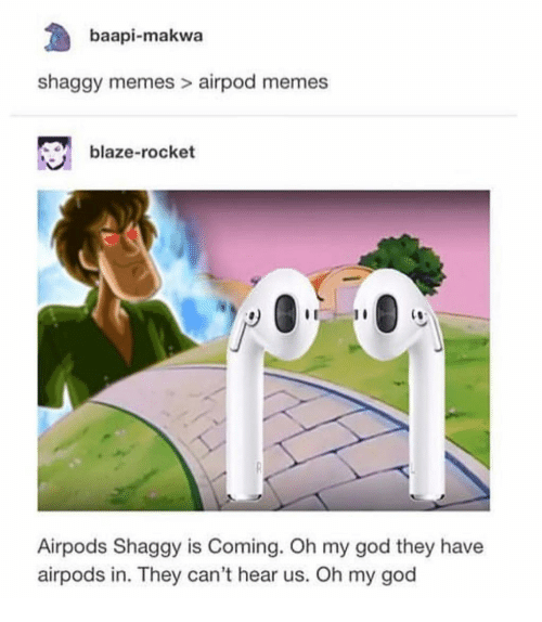God, Memes, and Oh My God: baapi-makwa  shaggy memes > airpod memes  blaze-rocket  C0  Airpods Shaggy is Coming. Oh my god they have  airpods in. They can't hear us. Oh my god