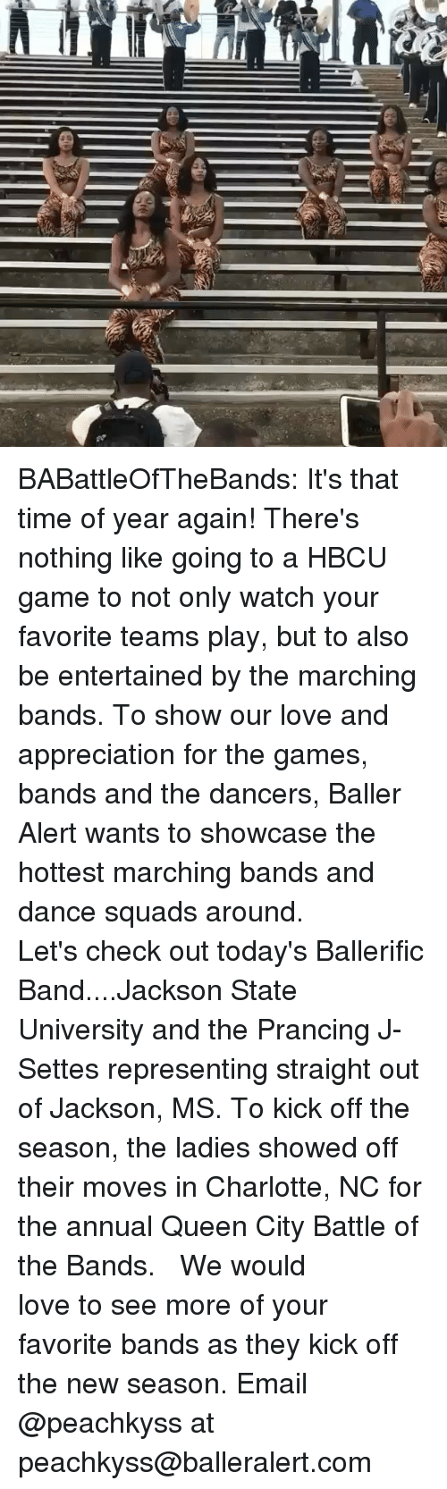 hbcu: BABattleOfTheBands: It's that time of year again! There's nothing like going to a HBCU game to not only watch your favorite teams play, but to also be entertained by the marching bands. To show our love and appreciation for the games, bands and the dancers, Baller Alert wants to showcase the hottest marching bands and dance squads around. ⠀⠀⠀ ⠀⠀⠀⠀⠀⠀⠀ Let's check out today's Ballerific Band....Jackson State University and the Prancing J-Settes representing straight out of Jackson, MS. To kick off the season, the ladies showed off their moves in Charlotte, NC for the annual Queen City Battle of the Bands. ⠀⠀⠀⠀⠀⠀⠀ ⠀⠀⠀⠀⠀⠀⠀ We would love to see more of your favorite bands as they kick off the new season. Email @peachkyss at peachkyss@balleralert.com