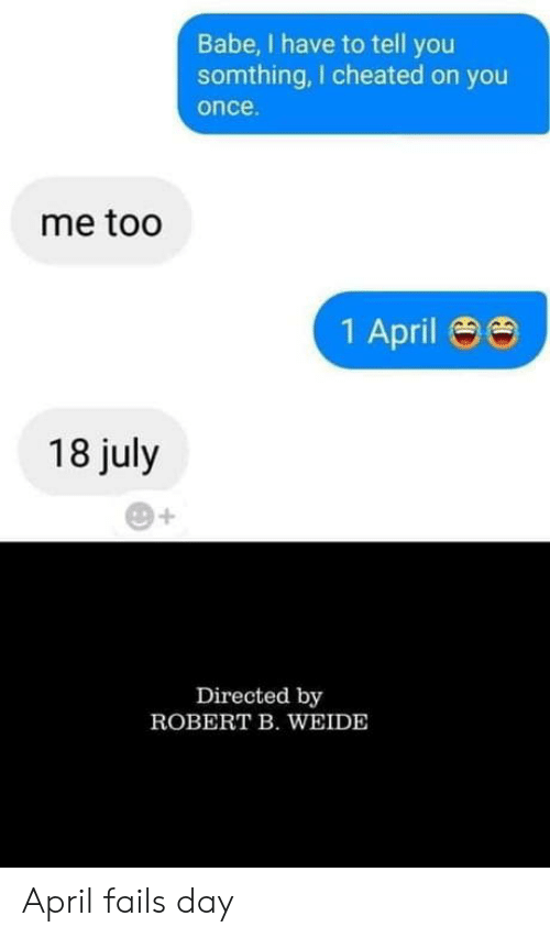 April, Once, and Day: Babe, I have to tell you  somthing, I cheated on you  once  me too  1 April 88  18 july  Directed by  ROBERT B. WEIDE April fails day