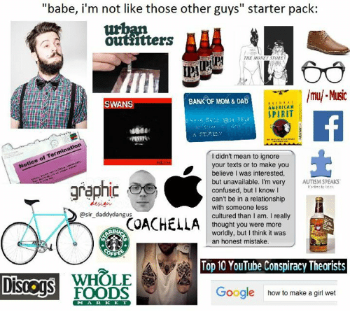 """Coachella, Confused, and Dad: """"babe, i'm not like those other guys starter pack:  Ottiitters  TORE  THE MONE  lmul Music  BANK OF MOM & DAD  SWANS  AMERICAN  SPIRIT  didn't mean to ignore  your texts or to make you  believe I was interested,  but unavailable. I'm very  AUTISM SPEAKS  graphic  confused, but I know I  can't be in a relationship  with someone less  @sir daddy dangus  cultured than I am. I really  COACHELLA  thought you were more  worldly, but I think it was  an honest mistake.  Top 10 YouTube Conspiracy Theorists  WHOLE  Google how to make a girl wet  FOODS"""