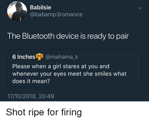 Bluetooth, Girl, and Mean: Babilsie  @babamp3romance  The Bluetooth device is ready to pair  6 Inches @mahama_k  Please when a girl stares at you and  whenever your eyes meet she smiles what  does it mean?  17/10/2018, 20:49 Shot ripe for firing