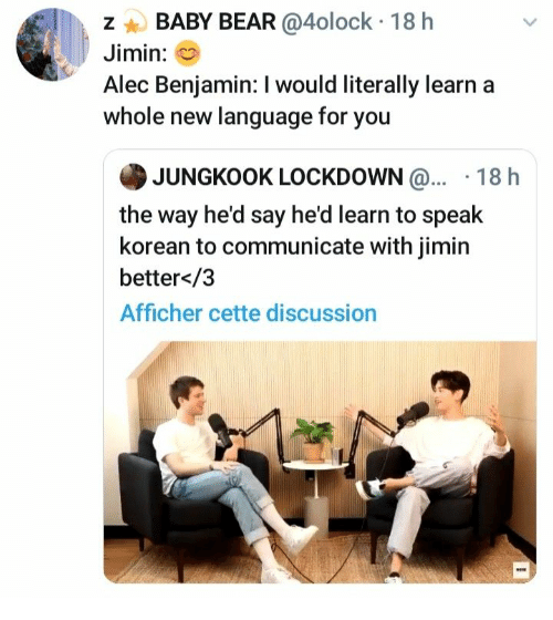 baby bear: BABY BEAR @4olock 18 h  Jimin:  Alec Benjamin: I would literally learn  whole new language for you  JUNGKOOK LOCKDOWN@... 18 h  the way he'd say he'd learn to speak  korean to communicate with jimin  better</3  Afficher cette discussion  N