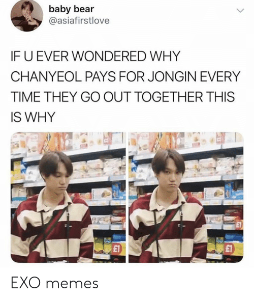 Memes, Bear, and Time: baby bear  @asiafirstlove  IF U EVER WONDERED WHY  CHANYEOL PAYS FOR JONGIN EVERY  TIME THEY GO OUT TOGETHER THIS  IS WHY  £1 EXO memes
