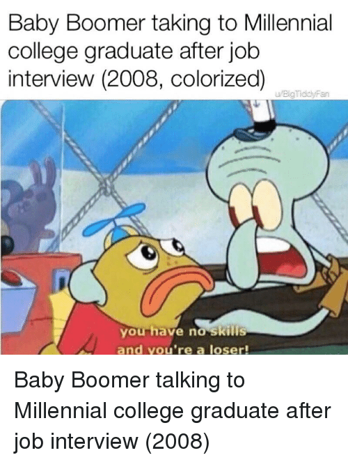 College, Job Interview, and Baby: Baby Boomer taking to Millennial  college graduate after job  interview (2008, colorized)  u/BigTididyFan  you have no skills  and you're a loser! Baby Boomer talking to Millennial college graduate after job interview (2008)