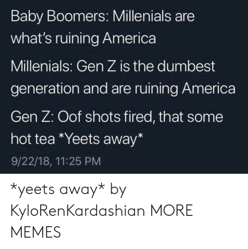 America, Dank, and Memes: Baby Boomers: Millenials are  what's ruining America  Millenials: Gen Z is the dumbest  generation and are ruining America  Gen Z: Oof shots fired, that some  hot tea Yeets away*  9/22/18, 11:25 PM *yeets away* by KyloRenKardashian MORE MEMES
