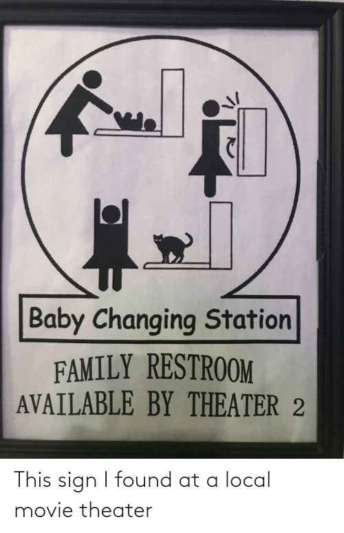 station: Baby Changing Station  FAMILY RESTROOM  AVAILABLE BY THEATER 2 This sign I found at a local movie theater