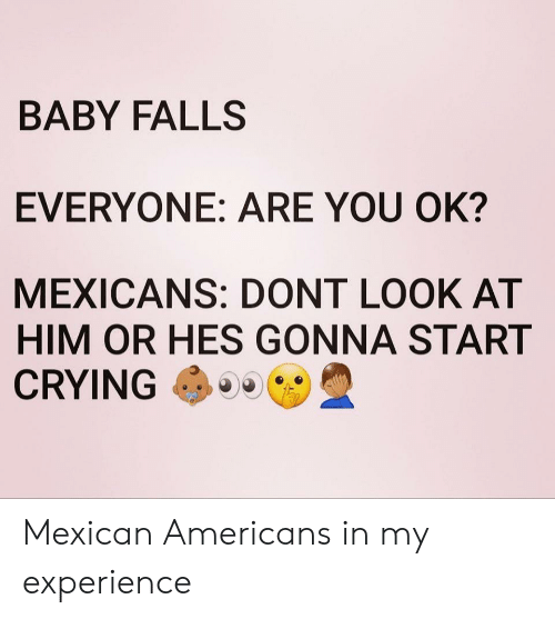 Crying, Mexican, and Experience: BABY FALLS  EVERYONE: ARE YOU OK?  MEXICANS: DONT LOOK AT  HIM OR HES GONNA START  CRYING Mexican Americans in my experience