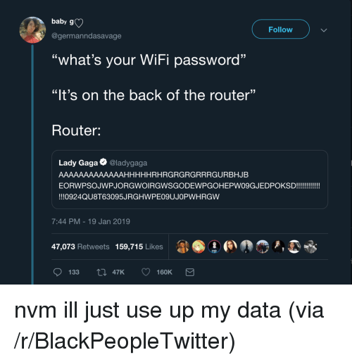"Blackpeopletwitter, Lady Gaga, and Router: baby g)  Follow  @germanndasavage  ""what's your WiFi password""  ""It's on the back of the router""  Router:  Lady Gaga @ladygaga  AAAAAAAAAAAAAHHHHHRHRGRGRGRRRGURBHJB  EORWPSOJWPJORGWOIRGWSGODEWPGOHEPWO9GJEDPOKSD!!!!  !!!0924QU8T63095JRGHWPE09UJOPWHRGW  7:44 PM-19 Jan 2019  47,073 Retweets  159,715 Likes  1 ●  »,  133 47K 160K nvm ill just use up my data (via /r/BlackPeopleTwitter)"