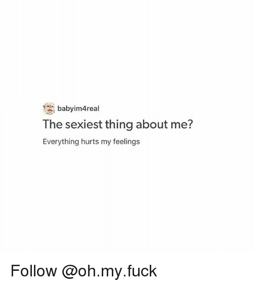 Everything Hurts: baby im4rea  The sexiest thing about me?  Everything hurts my feelings Follow @oh.my.fuck