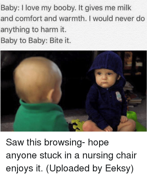 Boobie: Baby: love my booby. It gives me milk  and comfort and warmth. I would never do  anything to harm it.  Baby to Baby: Bite it. Saw this browsing- hope anyone stuck in a nursing chair enjoys it. (Uploaded by Eeksy)