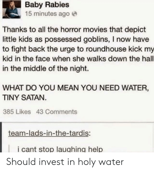 depict: Baby Rabies  15 minutes agoe  Thanks to all the horror movies that depict  little kids as possessed goblins, I now have  to fight back the urge to roundhouse kick my  kid in the face when she walks down the hall  in the middle of the night.  WHAT DO YOU MEAN YOU NEED WATER,  TINY SATAN  385 Likes 43 Comments  team-lads-in-the-tardis:  i cant stop laughing help Should invest in holy water