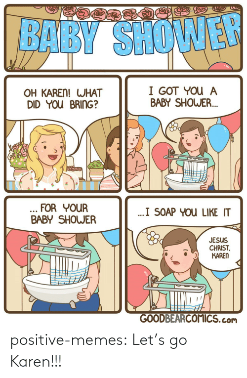 what did: BABY SHOWER  I GOT YOU A  BABY SHOWER.  OH KAREN! WHAT  DID YOU BRING?  ... FOR YOUR  BABY SHOWER  ..I SOAP YOU LIKE IT  JESUS  CHRIST,  KAREN  GOODBEARCOMICS.com positive-memes:  Let's go Karen!!!