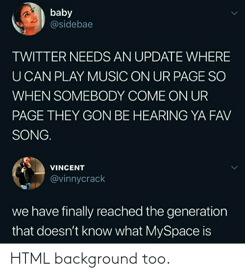 Music, MySpace, and Twitter: baby  @sidebae  TWITTER NEEDS AN UPDATE WHERE  U CAN PLAY MUSIC ON UR PAGE SO  WHEN SOMEBODY COME ON UR  PAGE THEY GON BE HEARING YA FAV  SONG.  VINCENT  @vinnycrack  we have finally reached the generation  that doesn't know what MySpace is HTML background too.