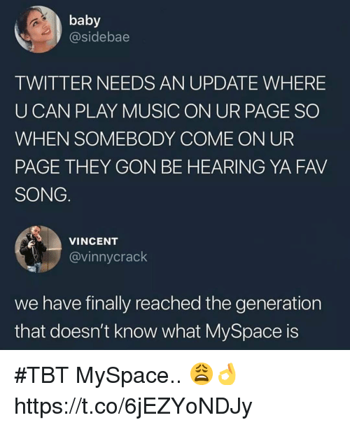 Music, MySpace, and Tbt: baby  @sidebae  TWITTER NEEDS AN UPDATE WHERE  UCAN PLAY MUSIC ON UR PAGE SO  WHEN SOMEBODY COME ON UR  PAGE THEY GON BE HEARING YA FAV  SONG  VINCENT  @vinnycrack  we have finally reached the generation  that doesn't know what MySpace is #TBT MySpace.. 😩👌 https://t.co/6jEZYoNDJy