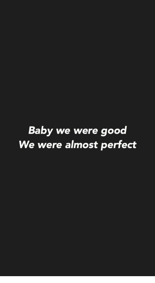Good, Baby, and Perfect: Baby we were good  We were almost perfect