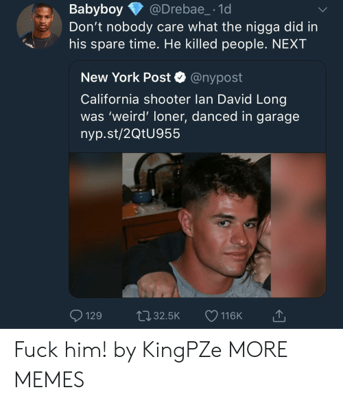 Dank, Memes, and New York: Babyboy @Drebae_-1d  Don't nobody care what the nigga did in  his spare time. He killed people. NEXT  New York Post Q @nypost  California shooter lan David Long  was 'weird' loner, danced in garage  nyp.st/2QtU955  129t032.5K 116K Fuck him! by KingPZe MORE MEMES