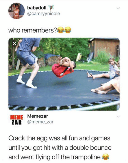 Trampoline: babydoll.  @camryynicole  who remembers?  MEME Memezar  ZAR @meme_zar  Crack the egg was all fun and games  until you got hit with a double bounce  and went flying off the trampoline