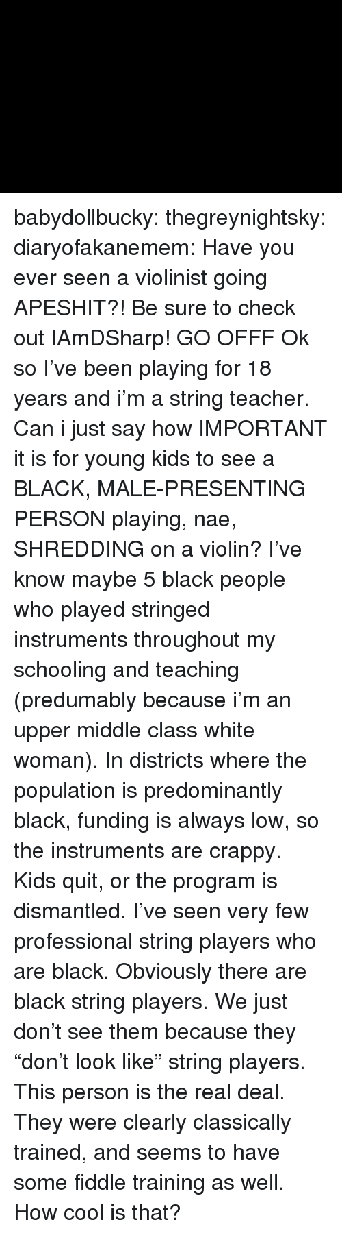 "Instagram, Teacher, and Tumblr: babydollbucky:  thegreynightsky:  diaryofakanemem:   Have you ever seen a violinist going APESHIT?! Be sure to check out IAmDSharp!   GO OFFF  Ok so I've been playing for 18 years and i'm a string teacher. Can i just say how IMPORTANT it is for young kids to see a BLACK, MALE-PRESENTING PERSON playing, nae, SHREDDING on a violin? I've know maybe 5 black people who played stringed instruments throughout my schooling and teaching (predumably because i'm an upper middle class white woman). In districts where the population is predominantly black, funding is always low, so the instruments are crappy. Kids quit, or the program is dismantled. I've seen very few professional string players who are black.  Obviously there are black string players. We just don't see them because they ""don't look like"" string players.   This person is the real deal. They were clearly classically trained, and seems to have some fiddle training as well. How cool is that?"