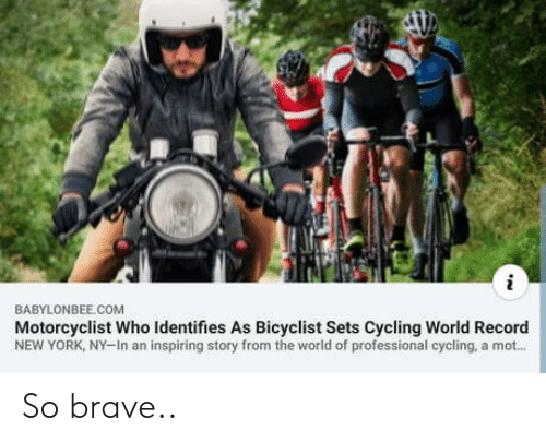 mot: BABYLONBEE.COM  Motorcyclist Who Identifies As Bicyclist Sets Cycling World Record  NEW YORK, NY-In an inspiring story from the world of professional cycling, a mot... So brave..