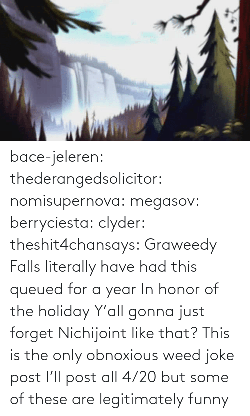 safe: bace-jeleren: thederangedsolicitor:  nomisupernova:  megasov:  berryciesta:  clyder:  theshit4chansays:  Graweedy Falls  literally have had this queued for a year     In honor of the holiday  Y'all gonna just forget Nichijoint like that?    This is the only obnoxious weed joke post I'll post all 4/20 but some of these are legitimately funny