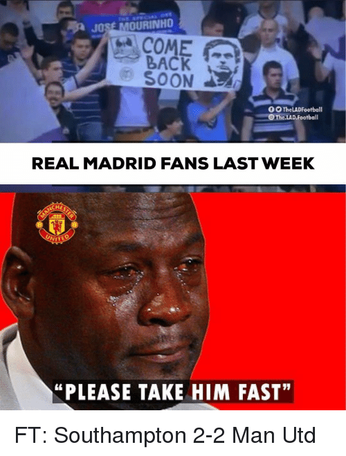 "Football, Memes, and Real Madrid: BACK 3  0 TheLADFootball  The.LAD.Football  REAL MADRID FANS LAST WEEK  ""PLEASE TAKE HIM FAST"" FT: Southampton 2-2 Man Utd"