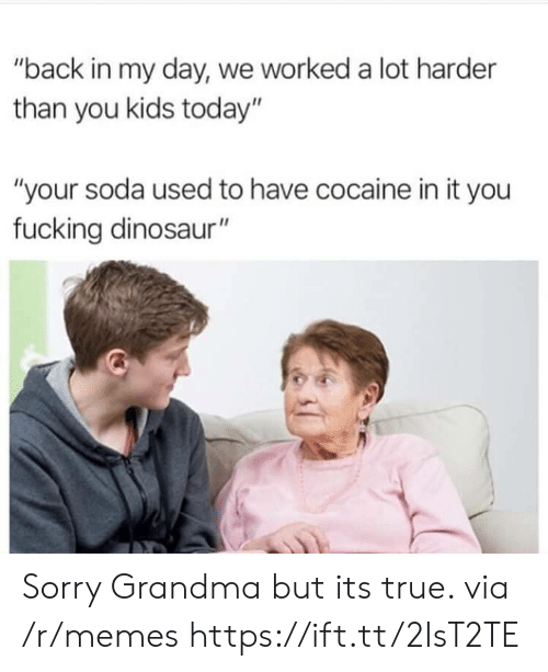 """Back in My Day: """"back in my day, we worked a lot harder  than you kids today""""  """"your soda used to have cocaine in it you  fucking dinosaur"""" Sorry Grandma but its true. via /r/memes https://ift.tt/2IsT2TE"""