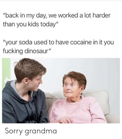 """Back in My Day: """"back in my day, we worked a lot harder  than you kids today""""  """"your soda used to have cocaine in it you  fucking dinosaur"""" Sorry grandma"""