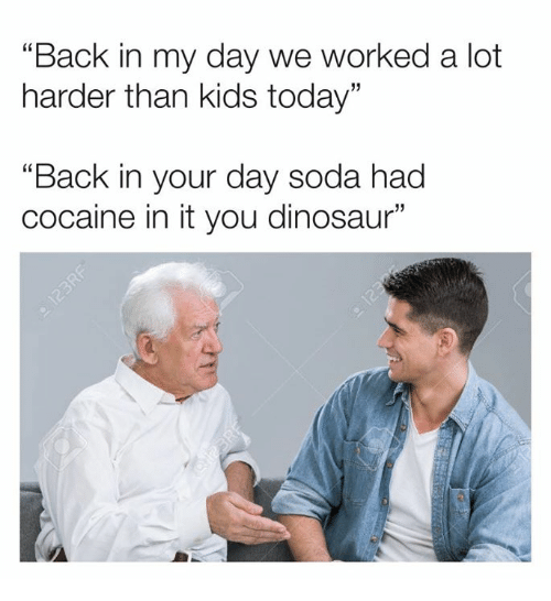 """Back in My Day: """"Back in my day we worked a lot  harder than kids today""""  """"Back in your day soda had  cocaine in it you dinosaur"""""""