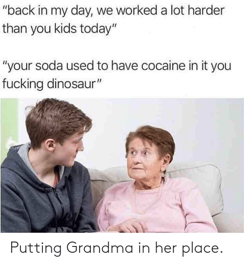 """Back in My Day: """"back in my day, we worked a lot harder  than you kids today""""  """"your soda used to have cocaine in it you  fucking dinosaur"""" Putting Grandma in her place."""