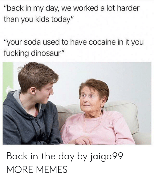 """Back in My Day: """"back in my day, we worked a lot harder  than you kids today""""  """"your soda used to have cocaine in it you  fucking dinosaur"""" Back in the day by jaiga99 MORE MEMES"""