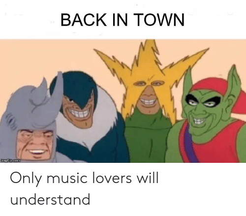 Lovers Will: BACK IN TOWN  imgflip.com Only music lovers will understand