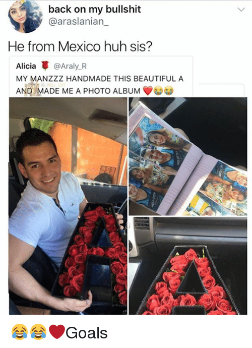 Bullshitted: back on my bullshit  @araslanian_  He from Mexico huh sis?  Alicia革@Araly.R  MY MANZZZ HANDMADE THIS BEAUTIFUL A  AND MADE ME A PHOTO ALBUM 😂😂❤️Goals