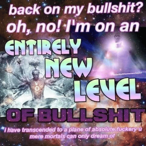 oh no: back on my bullshit?  oh, no! I'm on an  ENTIRELY  7NEW  A LEVEL  OF BULLSHIT  dan  *i have transcended to a plane of absolute fuckeryu  mere mortals can only dream of