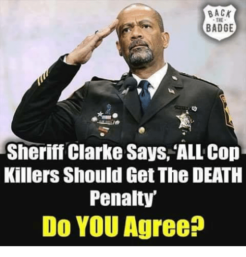 Memes, Death, and Back: BACK  THE  BADGE  Sheriff Clarke Says,'ALL Cop  Killers Should Get The DEATH  Penalty  Do YOU Agree?