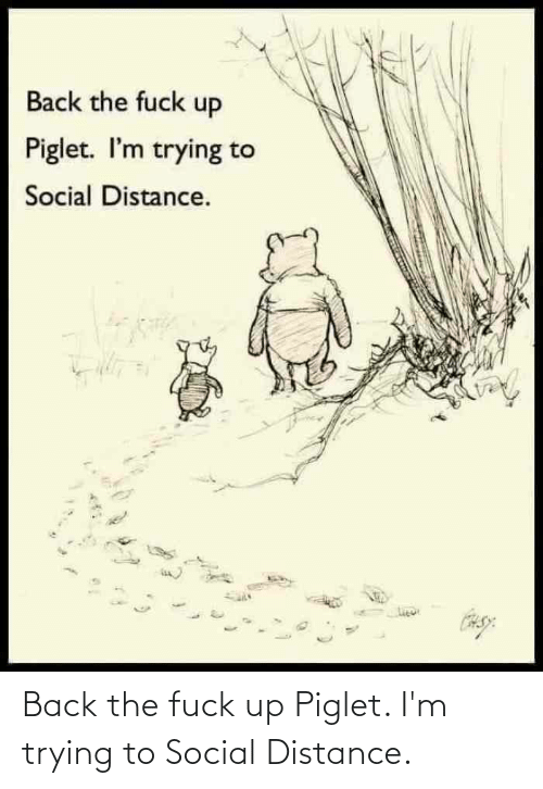 Distance: Back the fuck up Piglet. I'm trying to Social Distance.