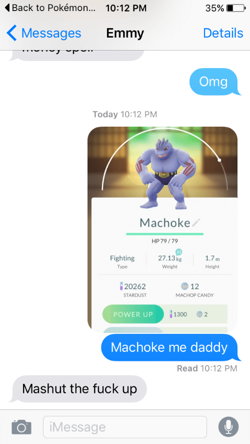 imessage: Back to Pokémon... 10:12 PM  35%  Details  Messages  Emmy  Omg  Today 10:12 PM  Machoke  HP 79/79  27.13kg  Fighting  1.7m  Туре  Weight  Height  20262  12  STARDUST  MACHOP CANDY  1300  POWER UP  2  Machoke me  daddy  Read 10:12 PM  Mashut the fuck up  iMessage